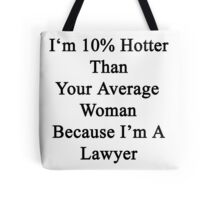 I'm 10% Hotter Than Your Average Woman Because I'm A Lawyer  Tote Bag
