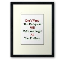 Don't Worry This Portuguese Will Make You Forget All Your Problems  Framed Print
