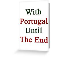 With Portugal Until The End  Greeting Card