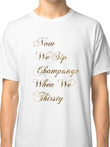Now We Sip Champagne When We Thirsty Classic T-Shirt