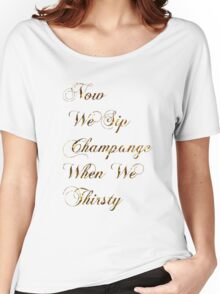 Now We Sip Champagne When We Thirsty Women's Relaxed Fit T-Shirt