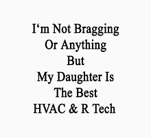 I'm Not Bragging Or Anything But My Daughter Is The Best HVAC & R Tech  Unisex T-Shirt