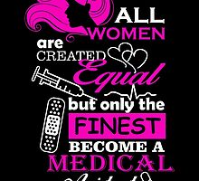 ALL WOMEN ARE CREATED EQUAL BUT ONLY THE FINEST BECOME A MEDICAL ASSISTANT by fandesigns