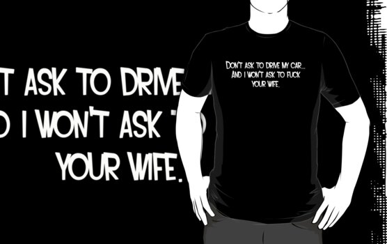 Don't ask to drive my car... And i won't ask to fuck your wife. by SayWhat