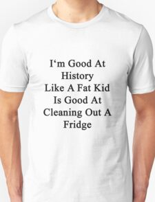 I'm Good At History Like A Fat Kid Is Good At Cleaning Out A Fridge  T-Shirt