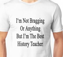 I'm Not Bragging Or Anything But I'm The Best History Teacher  Unisex T-Shirt