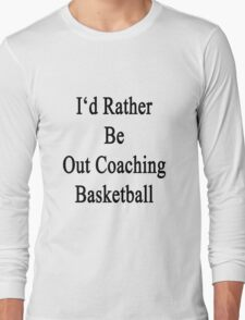 I'd Rather Be Out Coaching Basketball  Long Sleeve T-Shirt