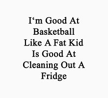I'm Good At Basketball Like A Fat Kid Is Good At Cleaning Out A Fridge  Unisex T-Shirt