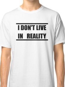 I Don't Live In Reality Classic T-Shirt