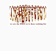 we are the ONES we've been waiting for Unisex T-Shirt