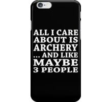 All I Care About Is Archery... And Like Maybe 3 People - Custom Tshirts iPhone Case/Skin