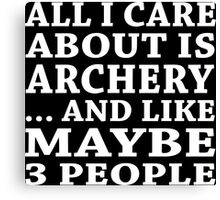 All I Care About Is Archery... And Like Maybe 3 People - Custom Tshirts Canvas Print