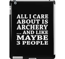 All I Care About Is Archery... And Like Maybe 3 People - Custom Tshirts iPad Case/Skin
