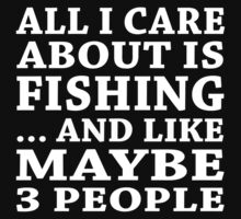 All I Care About Is Fishing... And Like Maybe 3 People - Custom Tshirts T-Shirt