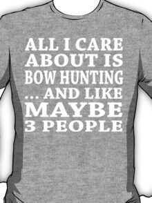 All I Care About Is Bow Hunting... And Like Maybe 3 People - Custom Tshirts T-Shirt