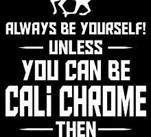 Always be yourself!unless you can be CALI CHROME by fancytees