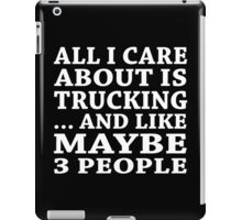 All I Care About Is Trucking... And Like Maybe 3 People - Custom Tshirts iPad Case/Skin