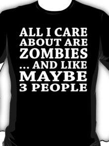 All I Care About Is Zombiles... And Like Maybe 3 People - Custom Tshirts T-Shirt