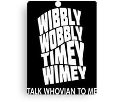 Wibbly Wobbly Timey Wimey Talk Whovian To Me Canvas Print