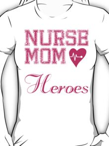 NURSE MOM SOME PEOPLE SIMPLY ADMIRE THEIR HEROES I RAISED MINE T-Shirt