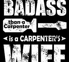 THE ONLY THING MORE BADASS THAN A CARPENTER IS A CARPENTER'S WIFE by birthdaytees