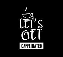 Let's Get Caffeinated- T-Shirts & Hoodies by justarts