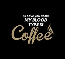 I'll Have You Know My Blood Type Is Coffee by justarts