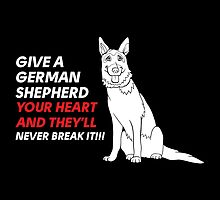 Give A German Shepherd Your Heart And They'll Never Break It!!!- T-Shirts & Hoodies by justarts