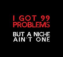 I Got 99 Problems But A Niche Ain't One- T-Shirts & Hoodies by justarts