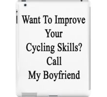 Want To Improve Your Cycling Skills? Call My Boyfriend  iPad Case/Skin