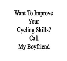 Want To Improve Your Cycling Skills? Call My Boyfriend  Photographic Print