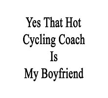 Yes That Hot Cycling Coach Is My Boyfriend  Photographic Print