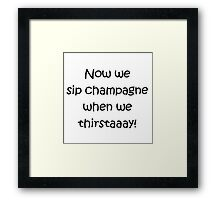 Now we sip champagne when we thirstaaay! Framed Print