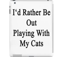 I'd Rather Be Out Playing With My Cats  iPad Case/Skin