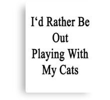 I'd Rather Be Out Playing With My Cats  Canvas Print