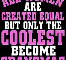 ALL WOMEN ARE CREATED EQUAL BUT ONLY THE COOLEST BECOME GRANDMAS by BADASSTEES