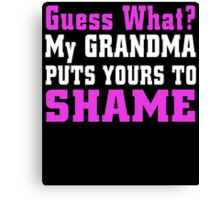 GUESS WHAT  MY GRANDMA PUTS YOUR TO SHAME Canvas Print