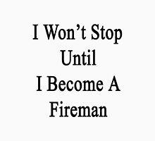 I Won't Stop Until I Become A Fireman  Unisex T-Shirt