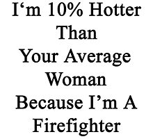 I'm 10% Hotter Than Your Average Woman Because I'm A Firefighter  by supernova23