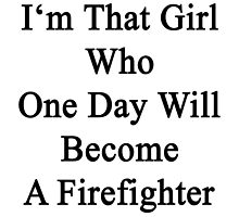 I'm That Girl Who One Day Will Become A Firefighter  by supernova23