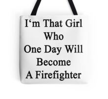 I'm That Girl Who One Day Will Become A Firefighter  Tote Bag