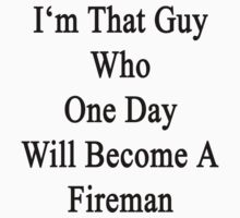 I'm That Guy Who One Day Will Become A Fireman  by supernova23