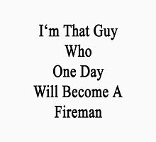 I'm That Guy Who One Day Will Become A Fireman  Unisex T-Shirt