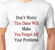Don't Worry This Dane Will Make You Forget All Your Problems  Unisex T-Shirt