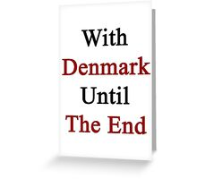 With Denmark Until The End  Greeting Card