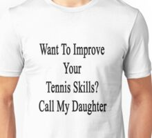 Want To Improve Your Tennis Skills? Call My Daughter  Unisex T-Shirt