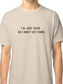 I'm just here so I won't get fined. Classic T-Shirt