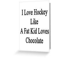 I Love Hockey Like A Fat Kid Loves Chocolate  Greeting Card