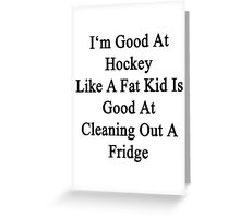 I'm Good At Hockey Like A Fat Kid Is Good At Cleaning Out A Fridge  Greeting Card