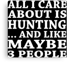 All I Care About Is Hunting... And Like Maybe 3 People - Custom Tshirts Canvas Print